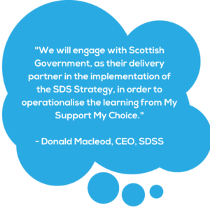 "Blue speech bubble with quote from SDSS Chief Exec Donald Macleod saying ""we will engage with Scottish Government, as their delivery partner in the implementation of the SDS Strategy, in order to operationalise the learning from My Support My Choice."""